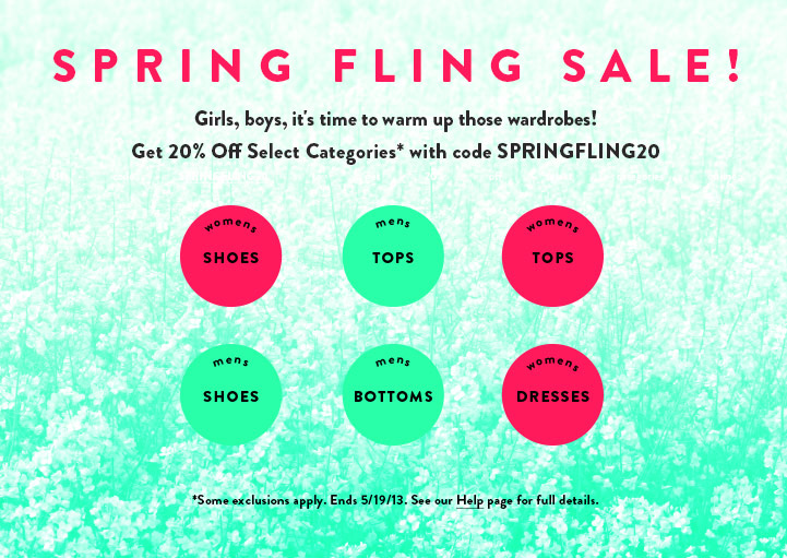 Spring Fling Sale! 20% Off Select Categories - Womens Tops, Dresses, Shoes - Mens Tops, Bottoms, Shoes - Use code SPRINGFLING20 - Ends 5/19/13 - Some exclusions apply.